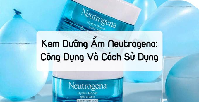 Kem Dưỡng Ẩm Neutrogena: Công Dụng Và Cách Sử Dụng Đúng Cách