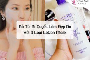 Bỏ túi bí quyết làm đẹp da với 3 loại lotion mask cực kỳ hiệu quả