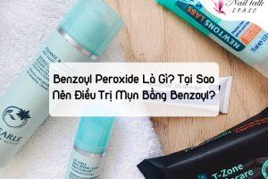 Benzoyl Peroxide là gì? Tại sao nên điều trị mụn bằng Benzoyl?