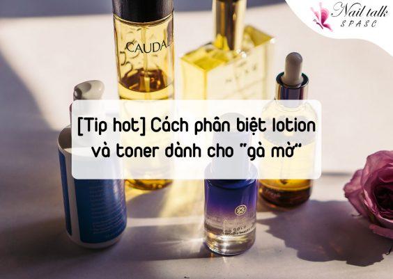 """[Tips hot] Cách phân biệt lotion và toner dành cho """"gà mờ"""""""