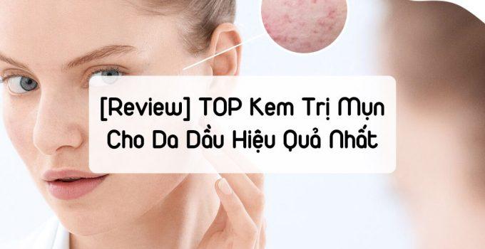 [REVIEW] TOP Kem Trị Mụn Cho Da Dầu Hiệu Quả Nhất Giúp Da Sạch Nhờn Mụn