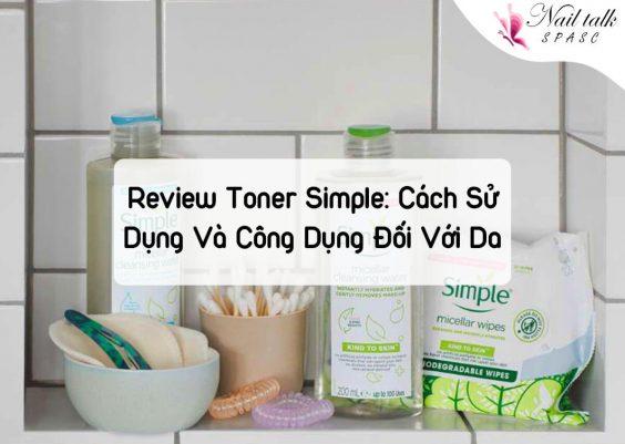 Review Toner Simple: Cách Sử Dụng Và Công Dụng Giúp Da Sạch Khỏe Tự Nhiên