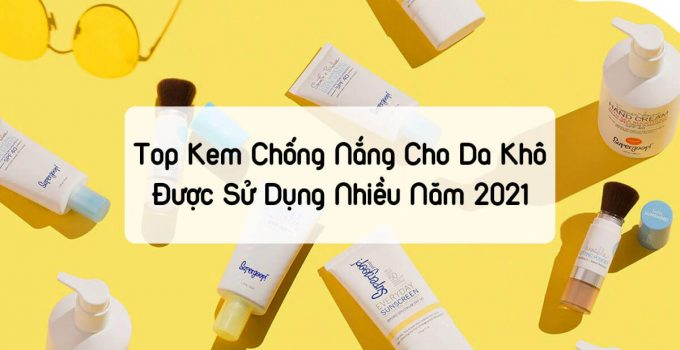 Top kem chống nắng cho da khô được sử dụng nhiều trong năm 2021