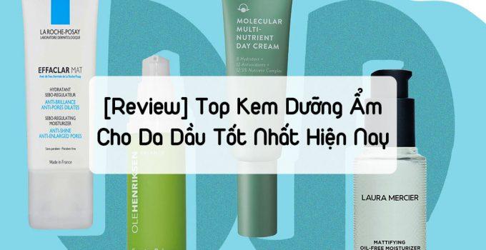 [REVIEW] Top Kem Dưỡng Ẩm Cho Da Dầu Tốt Nhất Hiện Nay